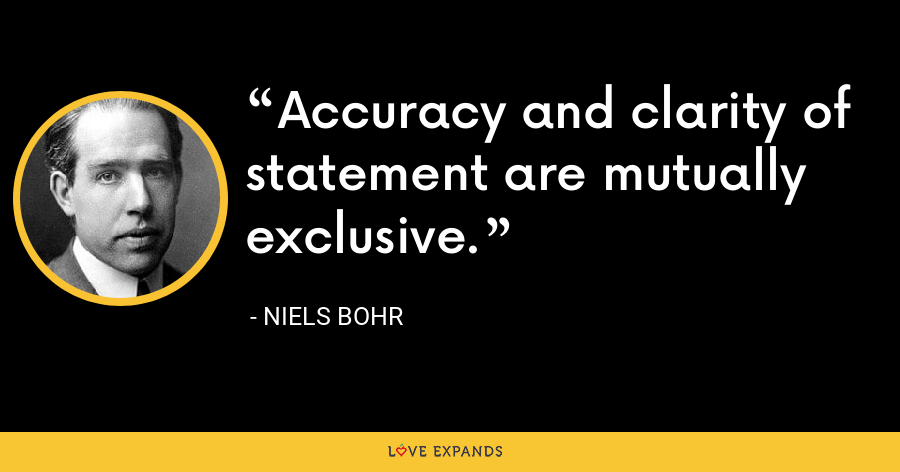Accuracy and clarity of statement are mutually exclusive. - Niels Bohr