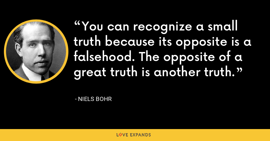You can recognize a small truth because its opposite is a falsehood. The opposite of a great truth is another truth. - Niels Bohr