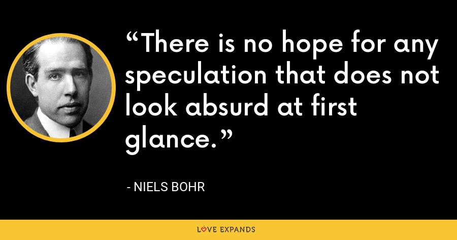 There is no hope for any speculation that does not look absurd at first glance. - Niels Bohr
