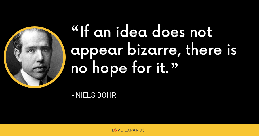 If an idea does not appear bizarre, there is no hope for it. - Niels Bohr