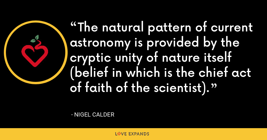 The natural pattern of current astronomy is provided by the cryptic unity of nature itself (belief in which is the chief act of faith of the scientist). - Nigel Calder