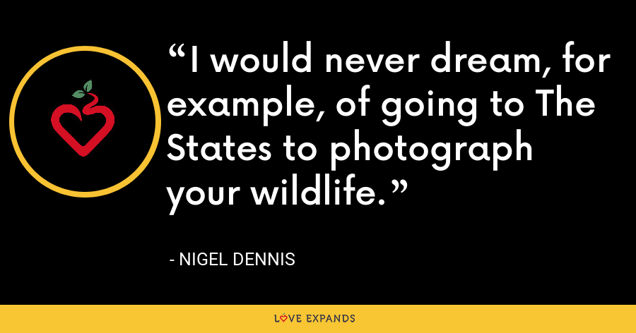 I would never dream, for example, of going to The States to photograph your wildlife. - Nigel Dennis