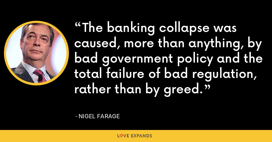The banking collapse was caused, more than anything, by bad government policy and the total failure of bad regulation, rather than by greed. - Nigel Farage