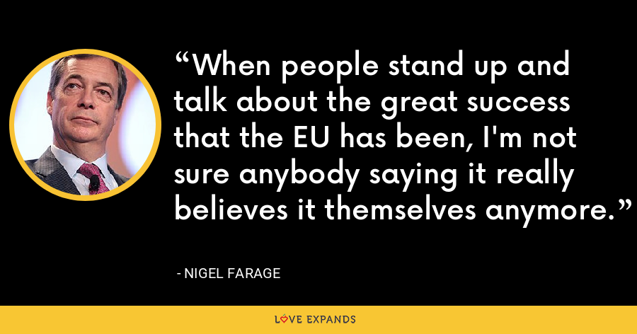 When people stand up and talk about the great success that the EU has been, I'm not sure anybody saying it really believes it themselves anymore. - Nigel Farage