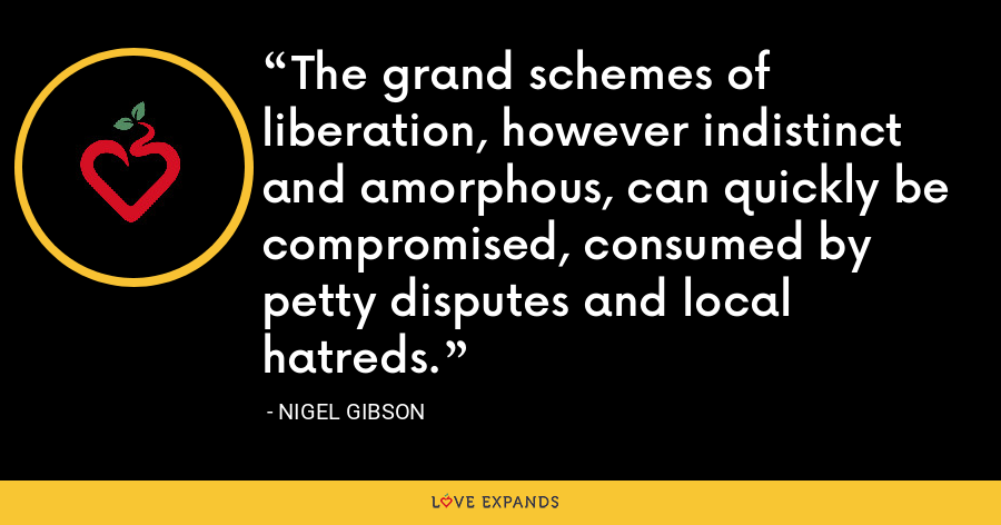 The grand schemes of liberation, however indistinct and amorphous, can quickly be compromised, consumed by petty disputes and local hatreds. - Nigel Gibson