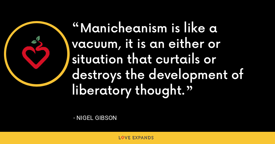Manicheanism is like a vacuum, it is an either or situation that curtails or destroys the development of liberatory thought. - Nigel Gibson