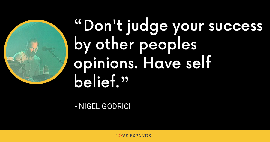 Don't judge your success by other peoples opinions. Have self belief. - Nigel Godrich