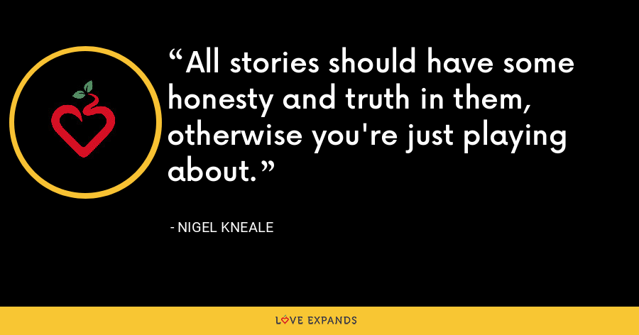 All stories should have some honesty and truth in them, otherwise you're just playing about. - Nigel Kneale