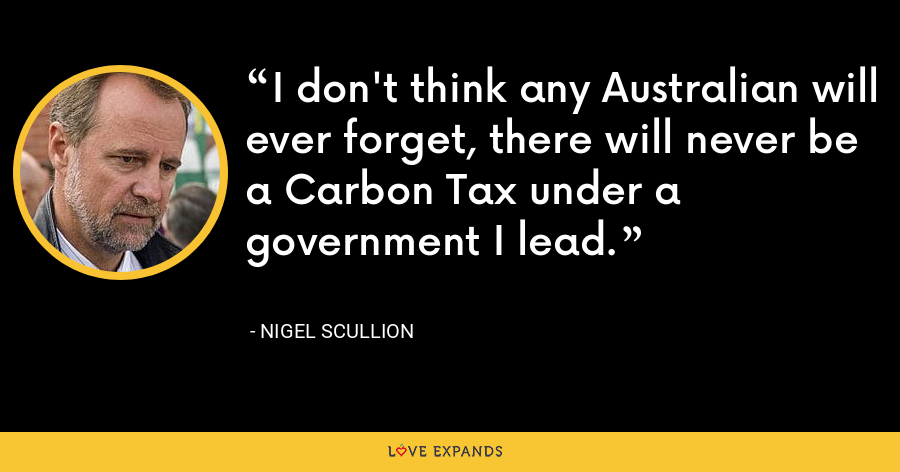 I don't think any Australian will ever forget, there will never be a Carbon Tax under a government I lead. - Nigel Scullion