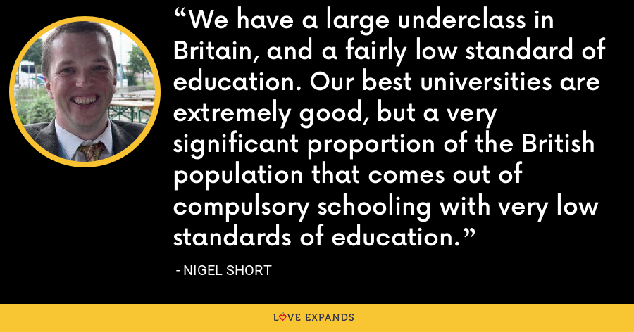 We have a large underclass in Britain, and a fairly low standard of education. Our best universities are extremely good, but a very significant proportion of the British population that comes out of compulsory schooling with very low standards of education. - Nigel Short
