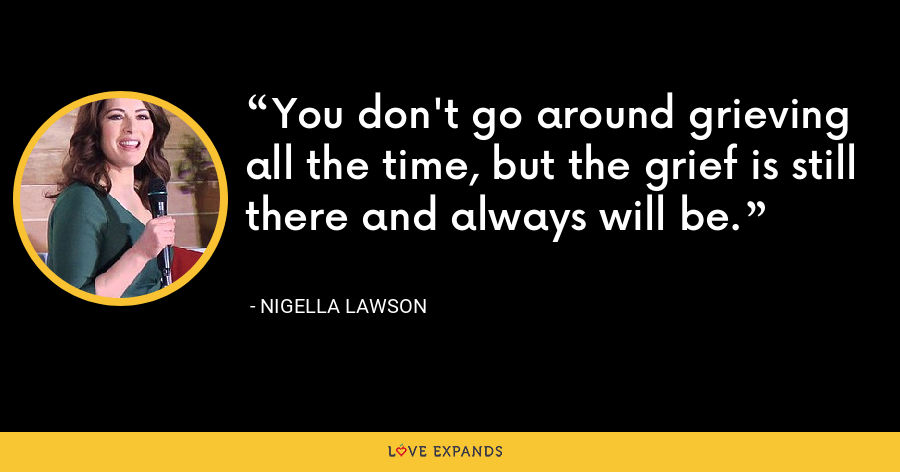 You don't go around grieving all the time, but the grief is still there and always will be. - Nigella Lawson