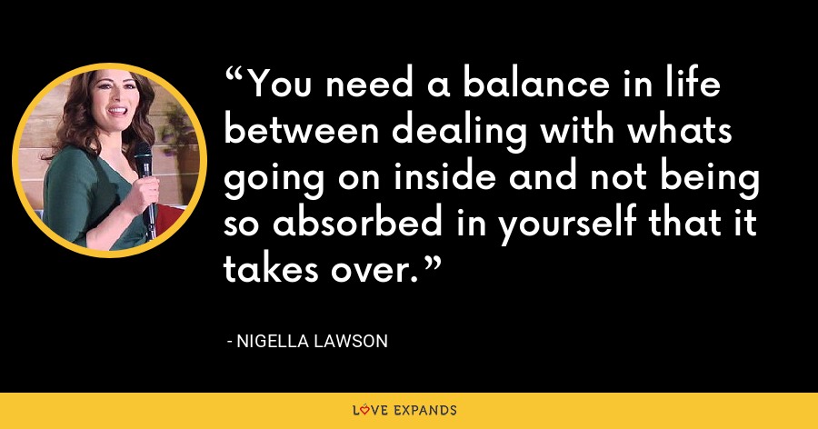 You need a balance in life between dealing with whats going on inside and not being so absorbed in yourself that it takes over. - Nigella Lawson