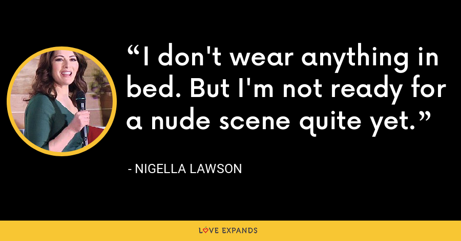 I don't wear anything in bed. But I'm not ready for a nude scene quite yet. - Nigella Lawson