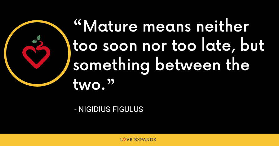 Mature means neither too soon nor too late, but something between the two. - Nigidius Figulus