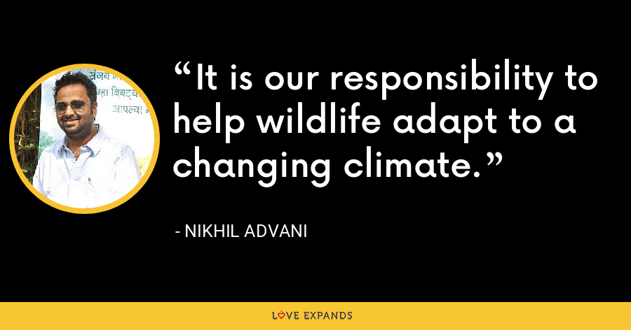 It is our responsibility to help wildlife adapt to a changing climate. - Nikhil Advani
