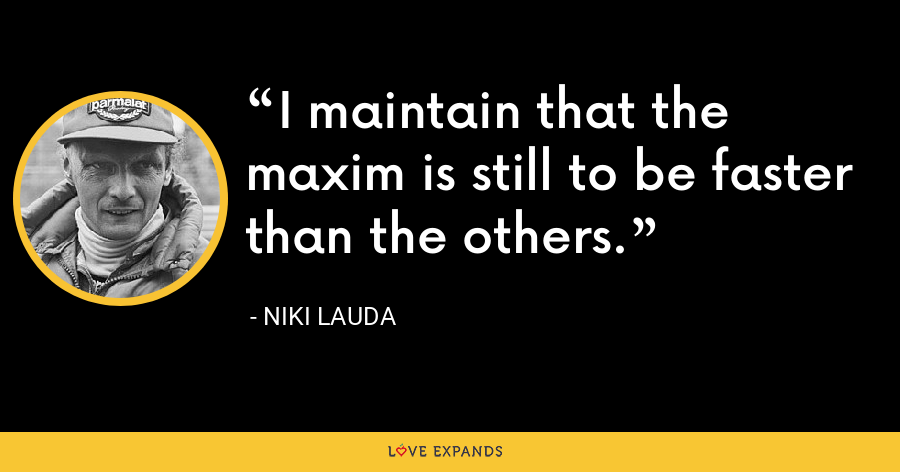 I maintain that the maxim is still to be faster than the others. - Niki Lauda