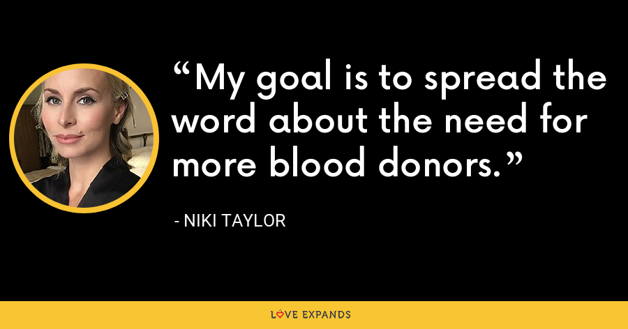 My goal is to spread the word about the need for more blood donors. - Niki Taylor