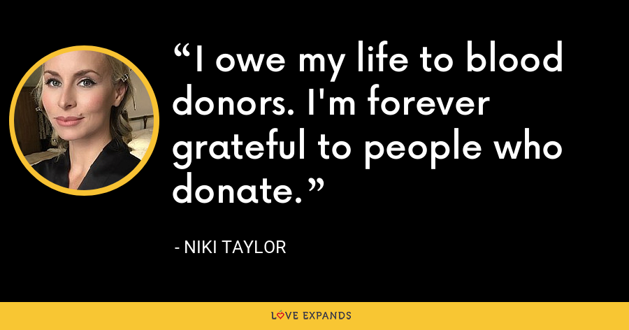 I owe my life to blood donors. I'm forever grateful to people who donate. - Niki Taylor