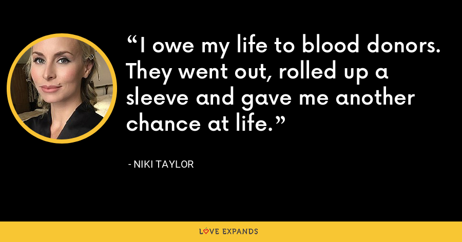 I owe my life to blood donors. They went out, rolled up a sleeve and gave me another chance at life. - Niki Taylor