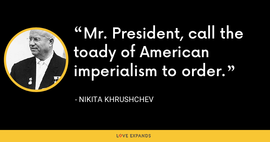 Mr. President, call the toady of American imperialism to order. - Nikita Khrushchev
