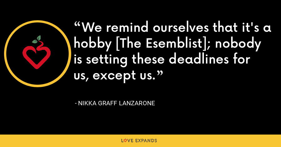 We remind ourselves that it's a hobby [The Esemblist]; nobody is setting these deadlines for us, except us. - Nikka Graff Lanzarone