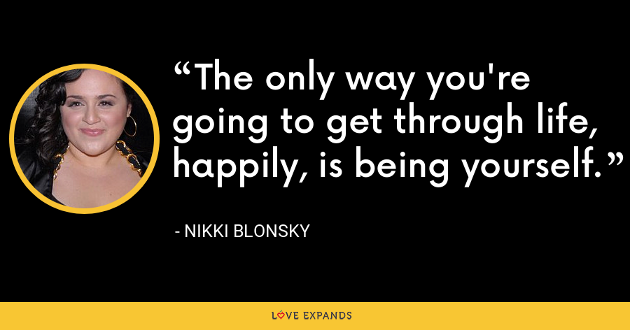 The only way you're going to get through life, happily, is being yourself. - Nikki Blonsky