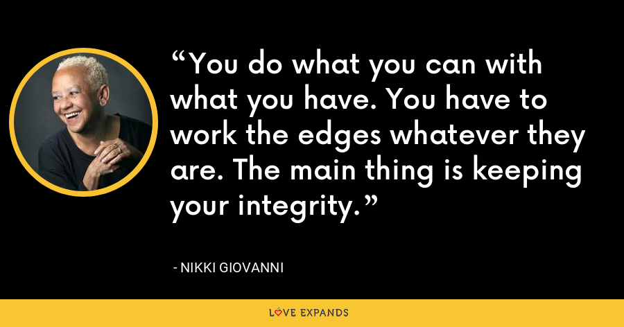 You do what you can with what you have. You have to work the edges whatever they are. The main thing is keeping your integrity. - Nikki Giovanni