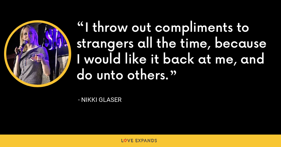 I throw out compliments to strangers all the time, because I would like it back at me, and do unto others. - Nikki Glaser