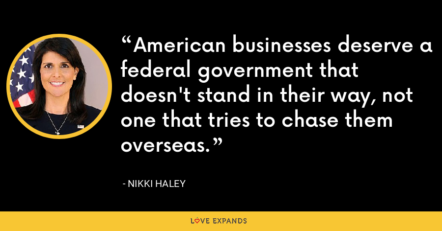 American businesses deserve a federal government that doesn't stand in their way, not one that tries to chase them overseas. - Nikki Haley