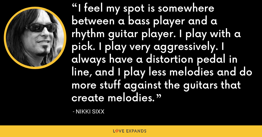 I feel my spot is somewhere between a bass player and a rhythm guitar player. I play with a pick. I play very aggressively. I always have a distortion pedal in line, and I play less melodies and do more stuff against the guitars that create melodies. - Nikki Sixx
