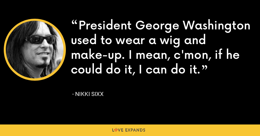 President George Washington used to wear a wig and make-up. I mean, c'mon, if he could do it, I can do it. - Nikki Sixx