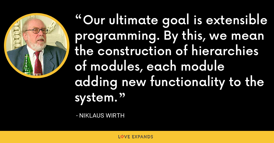 Our ultimate goal is extensible programming. By this, we mean the construction of hierarchies of modules, each module adding new functionality to the system. - Niklaus Wirth