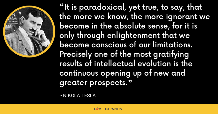 It is paradoxical, yet true, to say, that the more we know, the more ignorant we become in the absolute sense, for it is only through enlightenment that we become conscious of our limitations. Precisely one of the most gratifying results of intellectual evolution is the continuous opening up of new and greater prospects. - Nikola Tesla