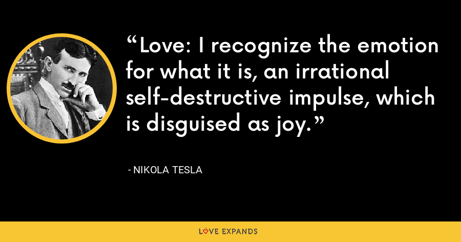 Love: I recognize the emotion for what it is, an irrational self-destructive impulse, which is disguised as joy. - Nikola Tesla