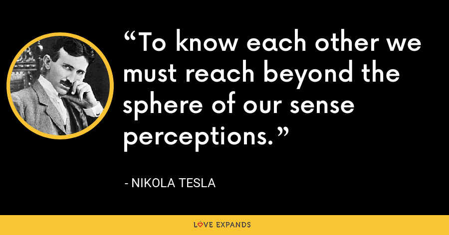 To know each other we must reach beyond the sphere of our sense perceptions. - Nikola Tesla