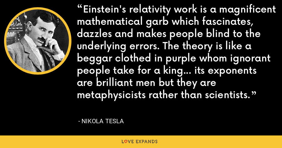 Einstein's relativity work is a magnificent mathematical garb which fascinates, dazzles and makes people blind to the underlying errors. The theory is like a beggar clothed in purple whom ignorant people take for a king... its exponents are brilliant men but they are metaphysicists rather than scientists. - Nikola Tesla