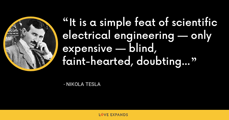 It is a simple feat of scientific electrical engineering — only expensive — blind, faint-hearted, doubting world. - Nikola Tesla