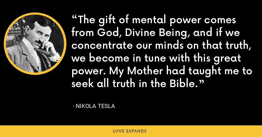 The gift of mental power comes from God, Divine Being, and if we concentrate our minds on that truth, we become in tune with this great power. My Mother had taught me to seek all truth in the Bible. - Nikola Tesla