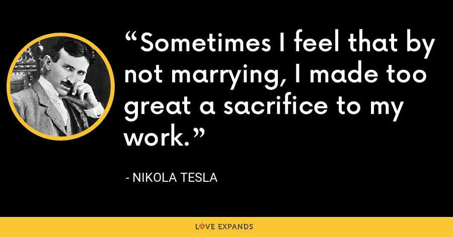 Sometimes I feel that by not marrying, I made too great a sacrifice to my work. - Nikola Tesla