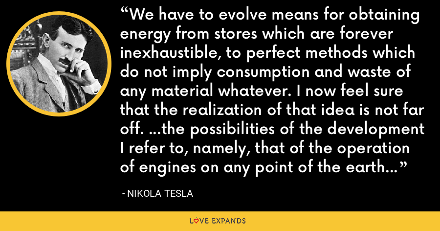 We have to evolve means for obtaining energy from stores which are forever inexhaustible, to perfect methods which do not imply consumption and waste of any material whatever. I now feel sure that the realization of that idea is not far off. ...the possibilities of the development I refer to, namely, that of the operation of engines on any point of the earth by the energy of the medium. - Nikola Tesla