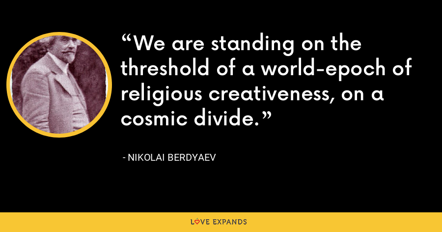 We are standing on the threshold of a world-epoch of religious creativeness, on a cosmic divide. - Nikolai Berdyaev