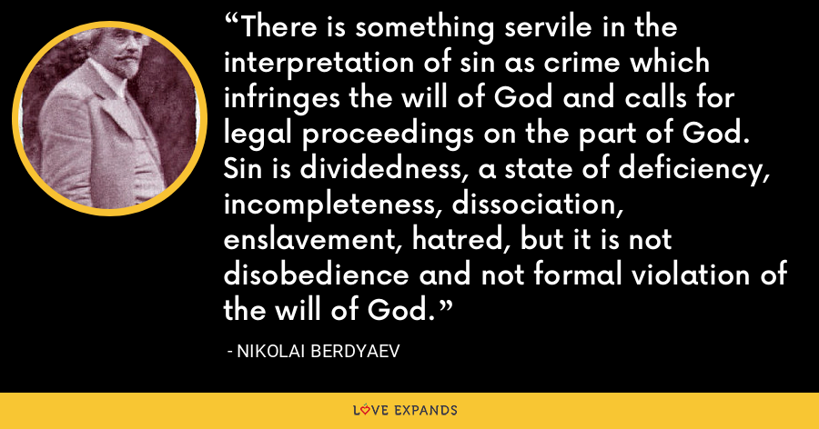 There is something servile in the interpretation of sin as crime which infringes the will of God and calls for legal proceedings on the part of God. Sin is dividedness, a state of deficiency, incompleteness, dissociation, enslavement, hatred, but it is not disobedience and not formal violation of the will of God. - Nikolai Berdyaev