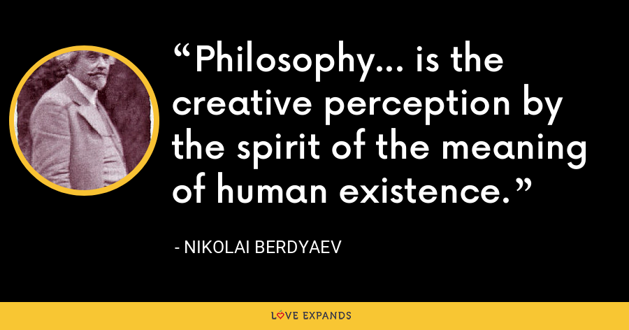 Philosophy... is the creative perception by the spirit of the meaning of human existence. - Nikolai Berdyaev