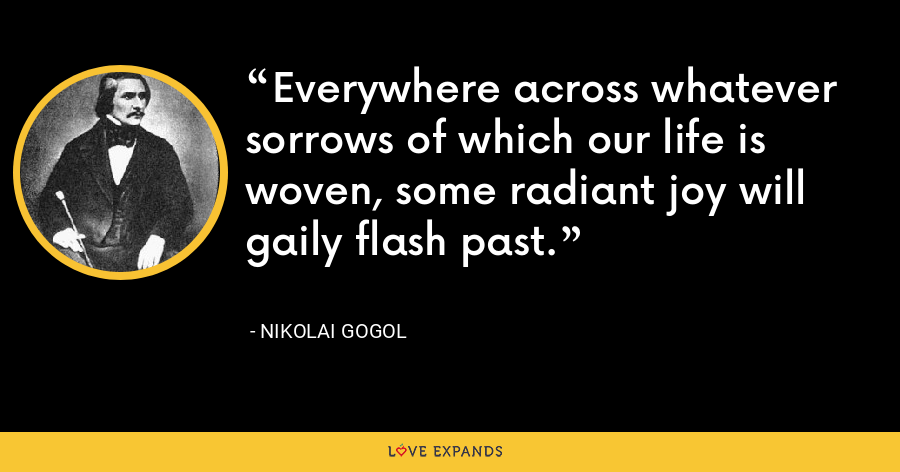 Everywhere across whatever sorrows of which our life is woven, some radiant joy will gaily flash past. - Nikolai Gogol