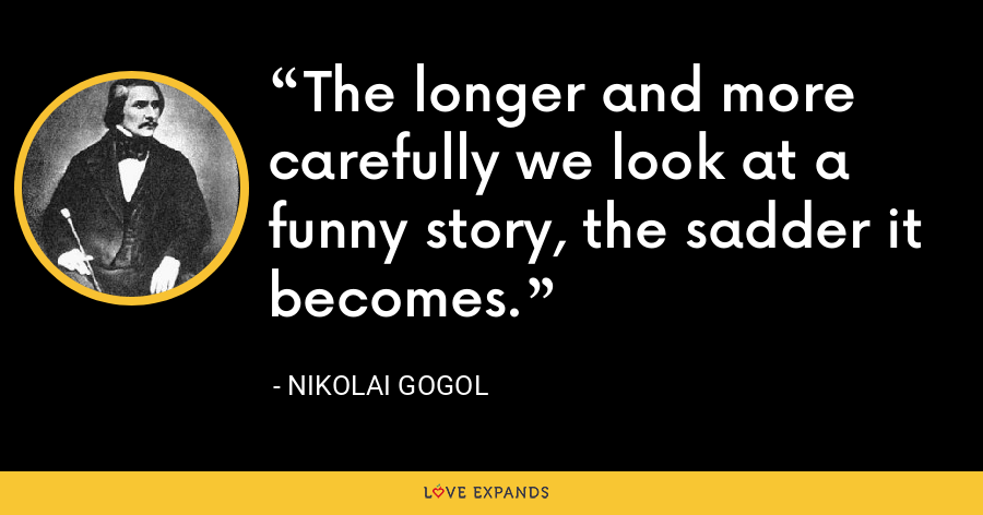 The longer and more carefully we look at a funny story, the sadder it becomes. - Nikolai Gogol