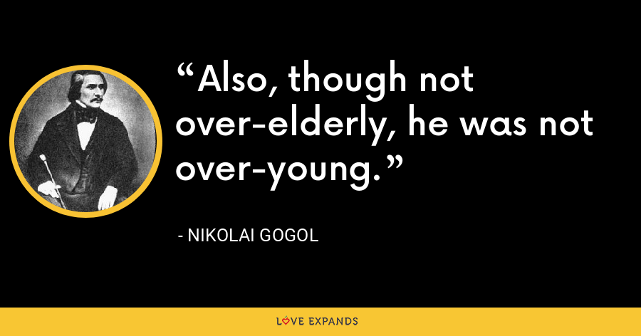 Also, though not over-elderly, he was not over-young. - Nikolai Gogol