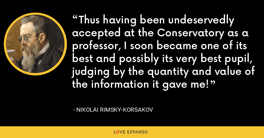 Thus having been undeservedly accepted at the Conservatory as a professor, I soon became one of its best and possibly its very best pupil, judging by the quantity and value of the information it gave me! - Nikolai Rimsky-Korsakov
