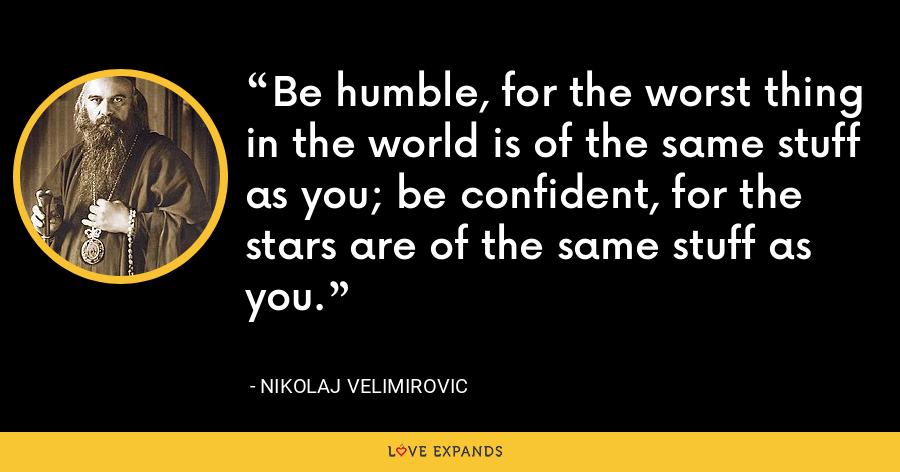 Be humble, for the worst thing in the world is of the same stuff as you; be confident, for the stars are of the same stuff as you. - Nikolaj Velimirovic