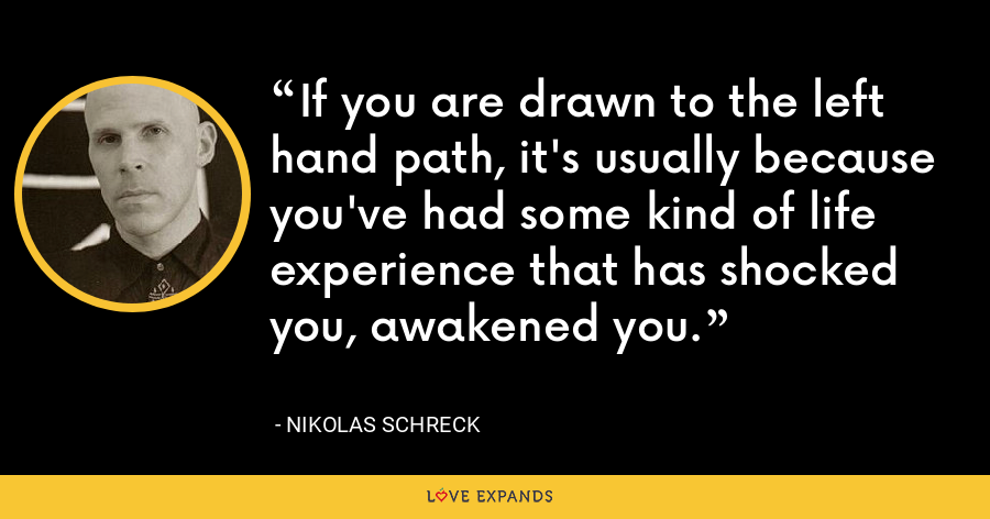 If you are drawn to the left hand path, it's usually because you've had some kind of life experience that has shocked you, awakened you. - Nikolas Schreck