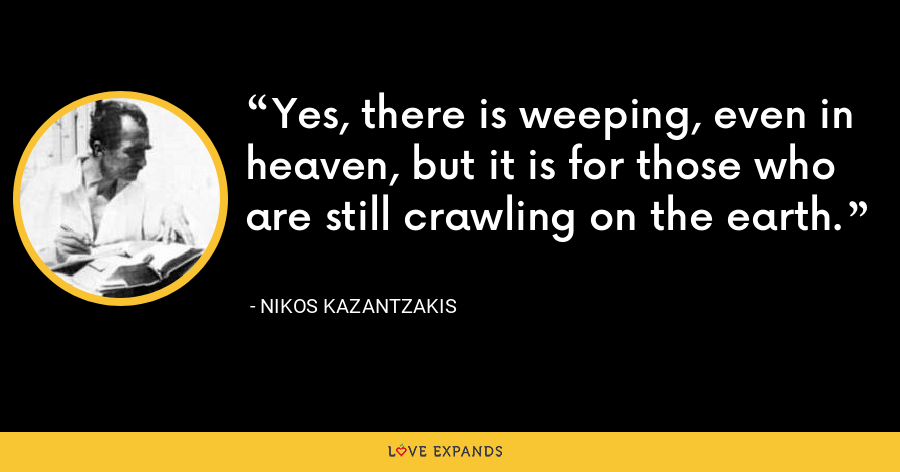 Yes, there is weeping, even in heaven, but it is for those who are still crawling on the earth. - Nikos Kazantzakis